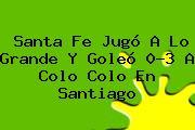 Santa Fe Jugó A Lo Grande Y Goleó 0-3 A Colo Colo En Santiago