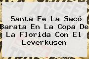 <b>Santa Fe</b> La Sacó Barata En La Copa De La Florida Con El Leverkusen