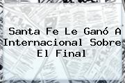 <b>Santa Fe</b> Le Ganó A <b>Internacional</b> Sobre El Final