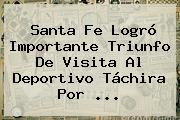 <b>Santa Fe</b> Logró Importante Triunfo De Visita Al Deportivo Táchira Por ...