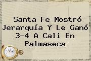 Santa Fe Mostró Jerarquía Y Le Ganó 3-4 A Cali En Palmaseca