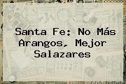 <b>Santa Fe</b>: No Más Arangos, Mejor Salazares