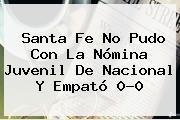 <b>Santa Fe</b> No Pudo Con La Nómina Juvenil De Nacional Y Empató 0-0