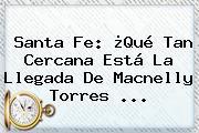 Santa Fe: ¿Qué Tan Cercana Está La Llegada De <b>Macnelly Torres</b> ...