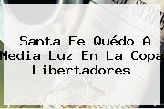 Santa Fe Quédo A Media Luz En La <b>Copa Libertadores</b>
