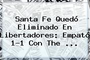 <b>Santa Fe</b> Quedó Eliminado En Libertadores: Empató 1-1 Con The ...