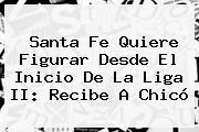 Santa Fe Quiere Figurar Desde El Inicio De La <b>Liga</b> II: Recibe A Chicó