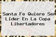 Santa Fe Quiere Ser Líder En La <b>Copa Libertadores</b>