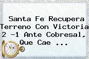 <b>Santa Fe</b> Recupera Terreno Con Victoria 2 -1 Ante Cobresal, Que Cae <b>...</b>
