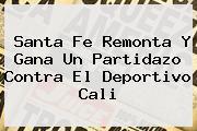 Santa Fe Remonta Y Gana Un Partidazo Contra El <b>Deportivo Cali</b>