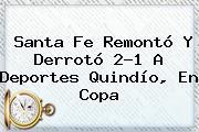 Santa Fe Remontó Y Derrotó 2-1 A Deportes Quindío, En <b>Copa</b>