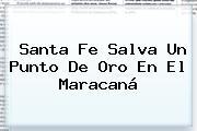 <b>Santa Fe</b> Salva Un Punto De Oro En El Maracaná