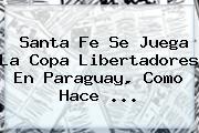 <b>Santa Fe</b> Se Juega La Copa Libertadores En Paraguay, Como Hace <b>...</b>