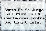 Santa Fe Se Juega Su Futuro En La <b>Libertadores</b> Contra Sporting Cristal