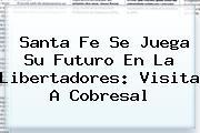 Santa Fe Se Juega Su Futuro En La Libertadores: Visita A <b>Cobresal</b>