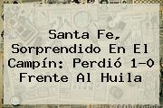 <b>Santa Fe</b>, Sorprendido En El Campín: Perdió 1-0 Frente Al Huila