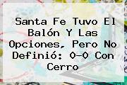 <b>Santa Fe</b> Tuvo El Balón Y Las Opciones, Pero No Definió: 0-0 Con Cerro
