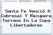 <b>Santa Fe</b> Venció A Cobresal Y Recupera Terreno En La Copa Libertadores