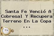 <b>Santa Fe</b> Venció A Cobresal Y Recupera Terreno En La Copa <b>...</b>