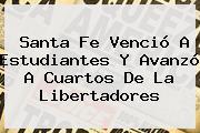 <b>Santa Fe</b> Venció A <b>Estudiantes</b> Y Avanzó A Cuartos De La Libertadores