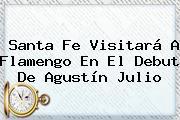 <b>Santa Fe</b> Visitará A Flamengo En El Debut De Agustín Julio