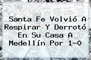 <b>Santa Fe</b> Volvió A Respirar Y Derrotó En Su Casa A <b>Medellín</b> Por 1-0