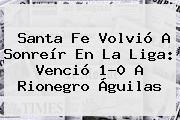 <b>Santa Fe</b> Volvió A Sonreír En La Liga: Venció 1-0 A Rionegro Águilas