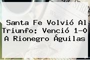 <b>Santa Fe</b> Volvió Al Triunfo: Venció 1-0 A Rionegro Águilas
