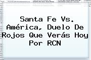 <b>Santa Fe Vs</b>. <b>América</b>, Duelo De Rojos Que Verás Hoy Por RCN