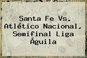 <b>Santa Fe Vs</b>. Atlético <b>Nacional</b>, Semifinal Liga Águila