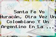 <b>Santa Fe</b> Vs Huracán, Otra Vez Un Colombiano Y Un Argentino En La <b>...</b>