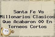 <b>Santa Fe</b> Vs Millonarios Clasicos Que Acabaron 00 En Torneos Cortos