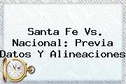 <b>Santa Fe Vs</b>. <b>Nacional</b>: Previa Datos Y Alineaciones