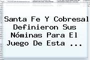<b>Santa Fe</b> Y Cobresal Definieron Sus Nóminas Para El Juego De Esta <b>...</b>