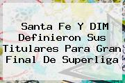<b>Santa Fe</b> Y DIM Definieron Sus Titulares Para Gran Final De Superliga
