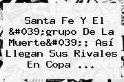 <b>Santa Fe</b> Y El &#039;grupo De La Muerte&#039;: Así Llegan Sus Rivales En Copa ...