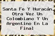 <b>Santa Fe</b> Y Huracán, Otra Vez Un Colombiano Y Un Argentino En La Final