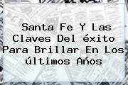 <b>Santa Fe</b> Y Las Claves Del éxito Para Brillar En Los últimos Años