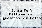 <b>Santa Fe</b> Y Millonarios Igualaron Sin Goles