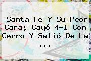 Santa Fe Y Su Peor Cara: Cayó 4-1 Con Cerro Y Salió De La ...
