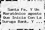 Santa Fe, Y Un Maratónico <b>agosto</b> Que Inicia Con La Suruga Bank, Y ...