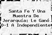 <b>Santa Fe</b> Y Una Muestra De Jerarquía: Le Ganó 0-1 A Independiente