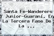 Santa Fe-Wanderers Y Junior-Guaraní, En La Tercera Fase De La ...