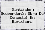 Santander: Suspenderán Obra De Concejal En Barichara