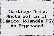 Santiago Arias Anota Gol En El Clásico Holandés <b>PSV</b> Vs Feyenoord