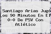 Santiago Arias Jugó Los 90 Minutos En El 0-0 De <b>PSV</b> Con Atlético