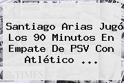 Santiago Arias Jugó Los 90 Minutos En Empate De <b>PSV</b> Con Atlético <b>...</b>