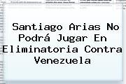 <b>Santiago Arias</b> No Podrá Jugar En Eliminatoria Contra Venezuela