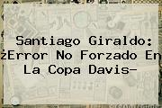 <b>Santiago Giraldo</b>: ¿Error No Forzado En La Copa Davis?