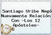 Santiago Uribe Negó Nuevamente Relación Con ?Los <b>12 Apóstoles</b>?